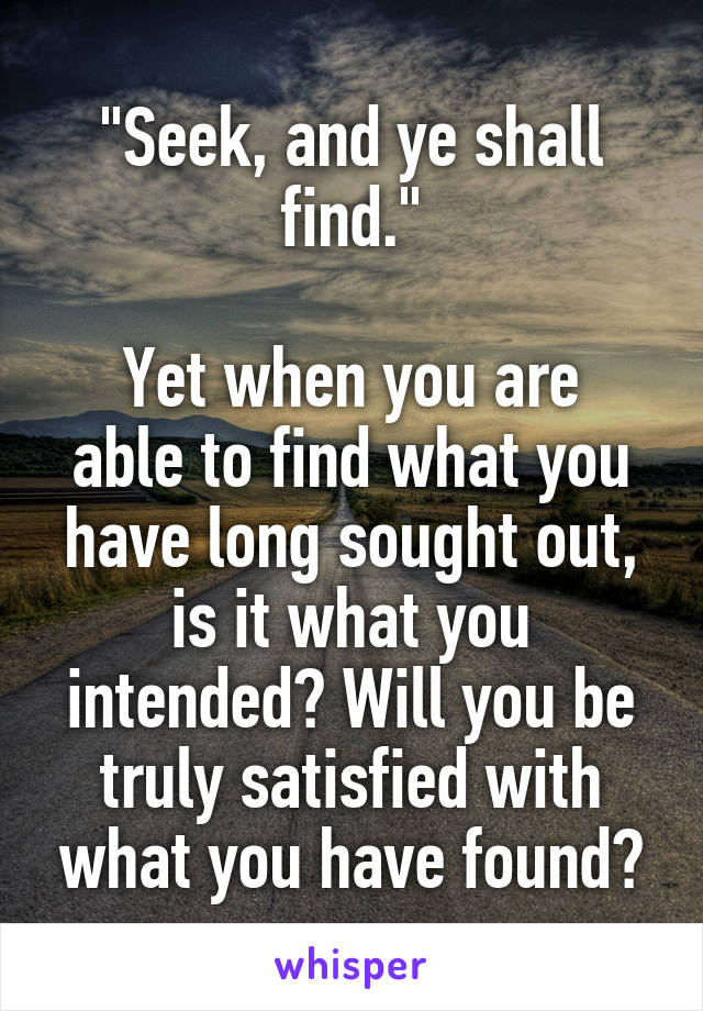 """Seek, and ye shall find.""  Yet when you are able to find what you have long sought out, is it what you intended? Will you be truly satisfied with what you have found?"