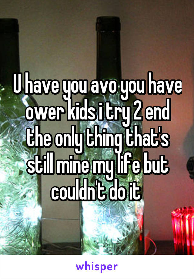 U have you avo you have ower kids i try 2 end the only thing that's still mine my life but couldn't do it