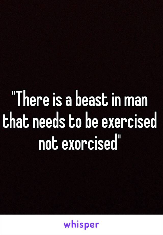"""""""There is a beast in man that needs to be exercised not exorcised"""""""