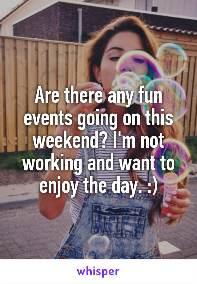 Are there any fun events going on this weekend? I'm not working and want to enjoy the day. :)