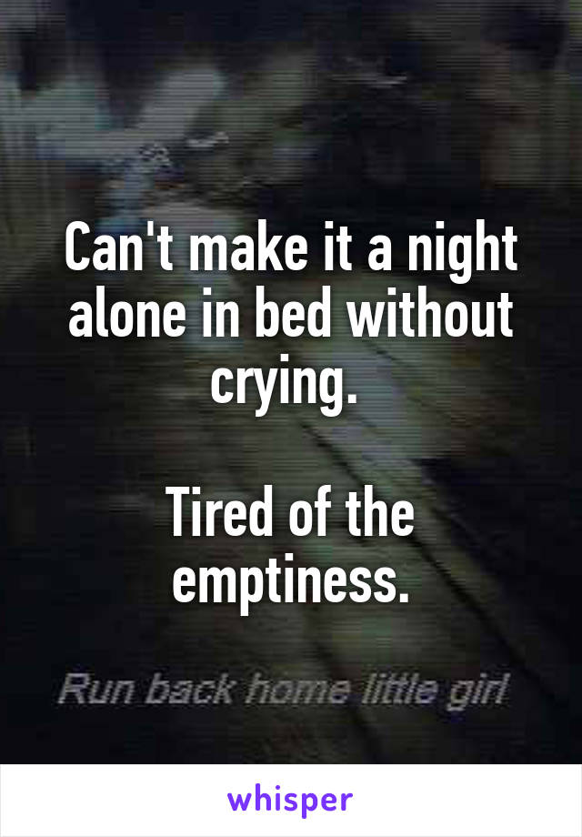 Can't make it a night alone in bed without crying.   Tired of the emptiness.