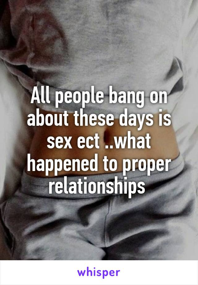 All people bang on about these days is sex ect ..what happened to proper relationships