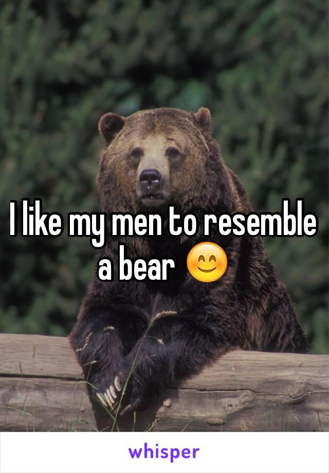 I like my men to resemble a bear 😊