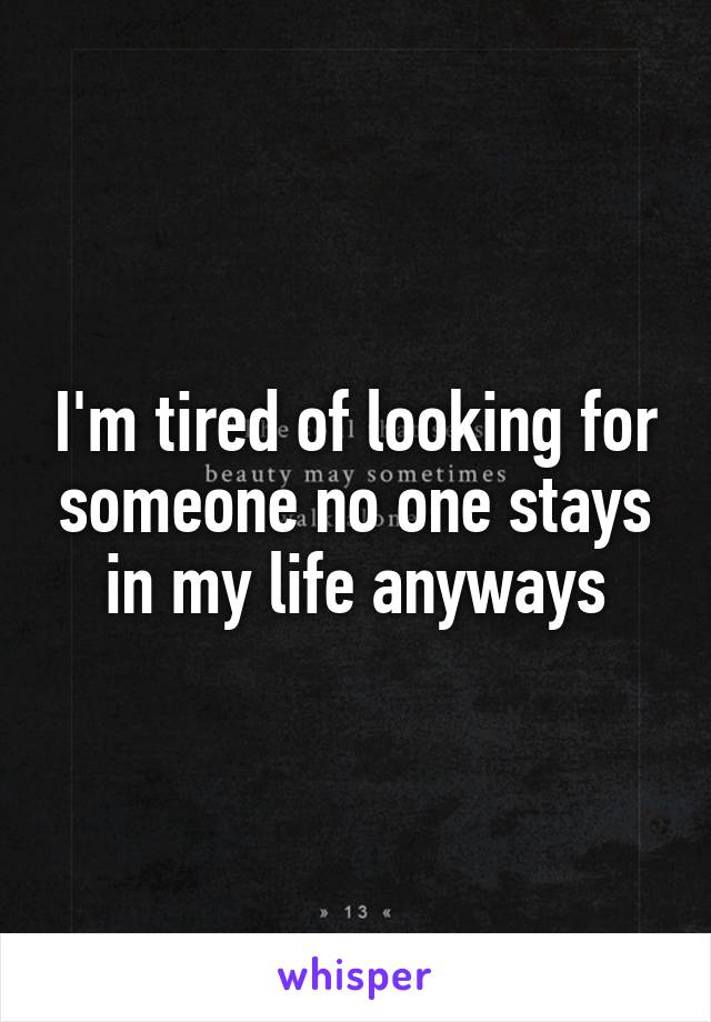 I'm tired of looking for someone no one stays in my life anyways