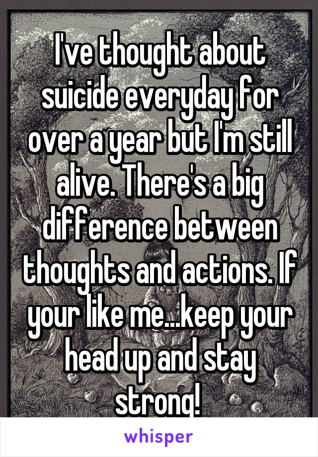 I've thought about suicide everyday for over a year but I'm still alive. There's a big difference between thoughts and actions. If your like me...keep your head up and stay strong!