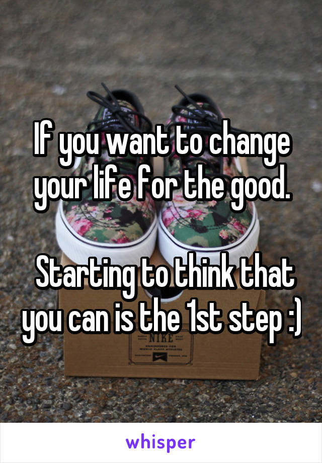If you want to change your life for the good.   Starting to think that you can is the 1st step :)