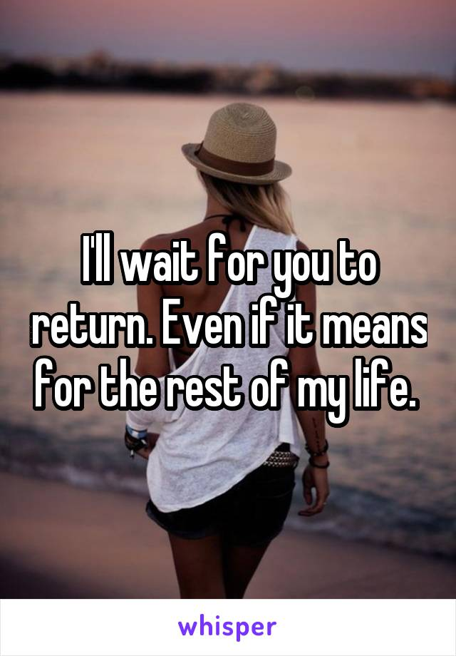 I'll wait for you to return. Even if it means for the rest of my life.
