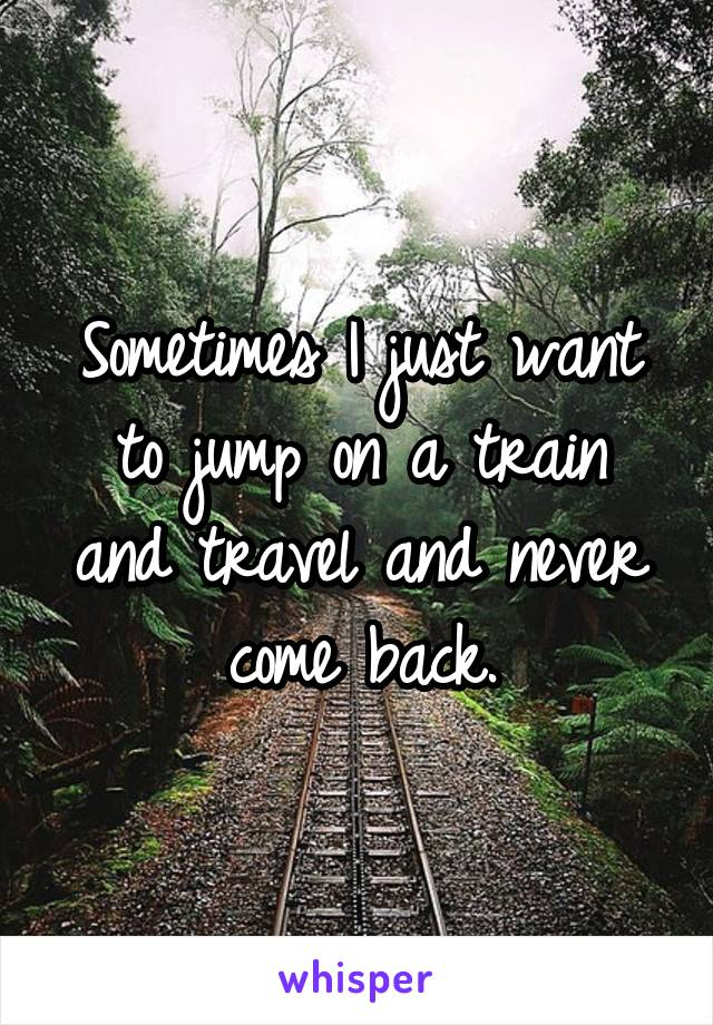 Sometimes I just want to jump on a train and travel and never come back.