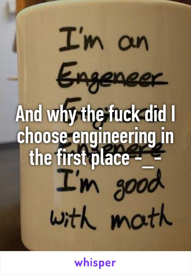 And why the fuck did I choose engineering in the first place -_-