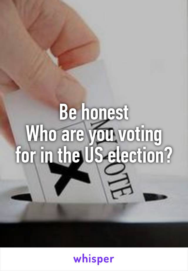 Be honest Who are you voting for in the US election?