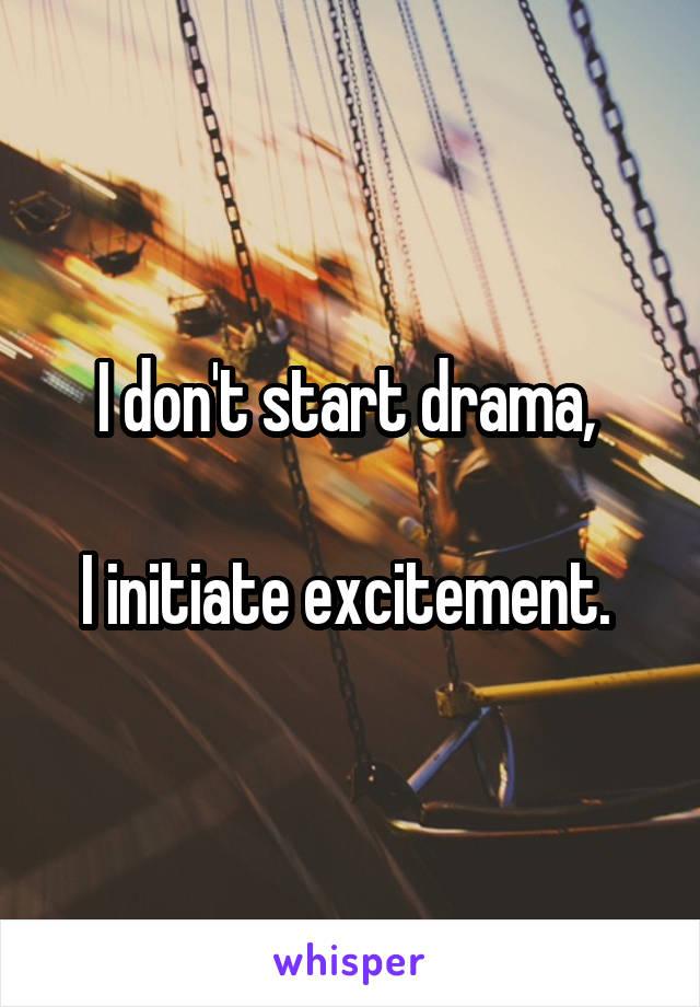 I don't start drama,   I initiate excitement.