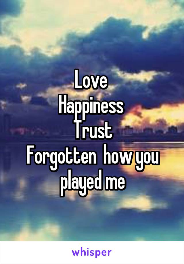 Love  Happiness  Trust Forgotten  how you played me