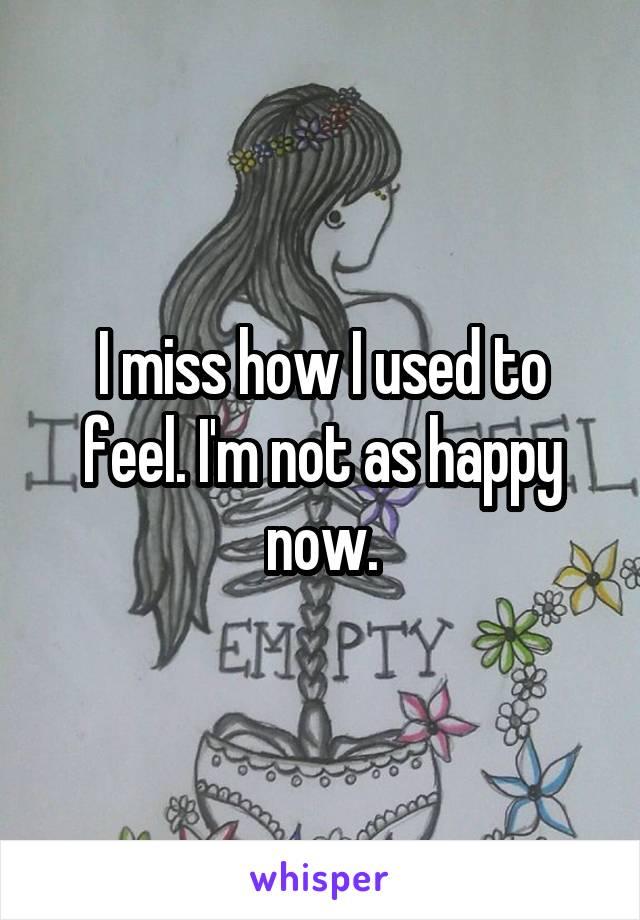 I miss how I used to feel. I'm not as happy now.