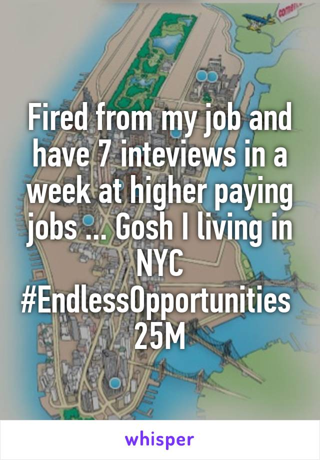 Fired from my job and have 7 inteviews in a week at higher paying jobs ... Gosh I living in NYC #EndlessOpportunities  25M