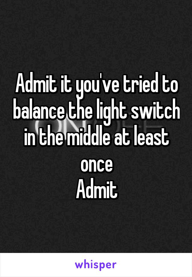 Admit it you've tried to balance the light switch in the middle at least once Admit