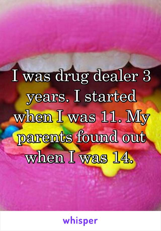 I was drug dealer 3 years. I started when I was 11. My parents found out when I was 14.