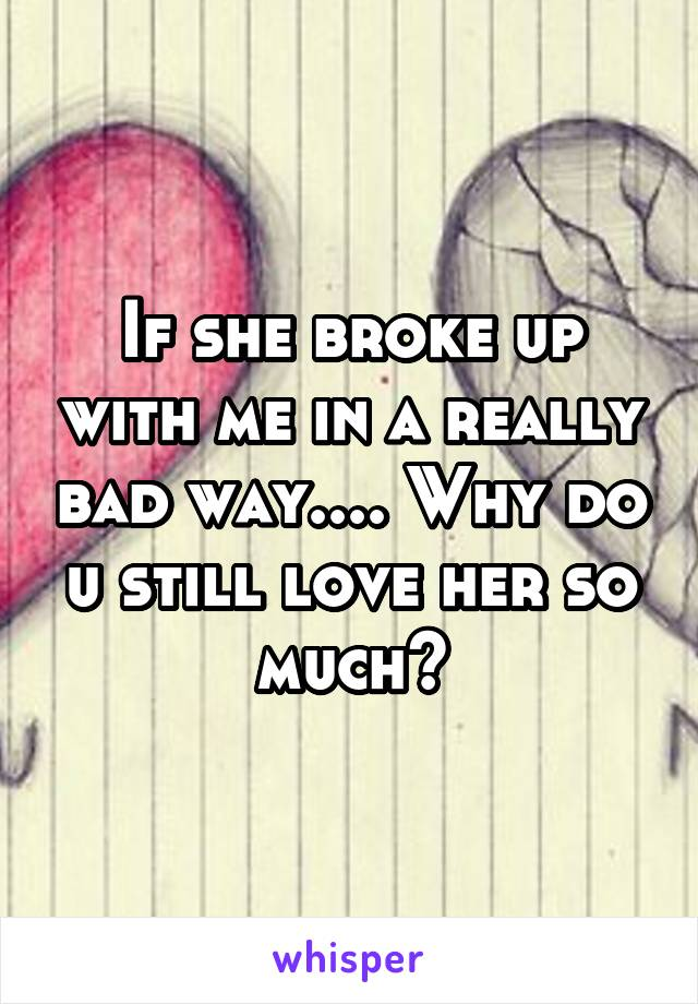 If she broke up with me in a really bad way.... Why do u still love her so much?