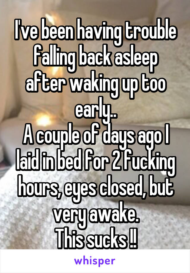 I've been having trouble falling back asleep after waking up too early.. A couple of days ago I laid in bed for 2 fucking hours, eyes closed, but very awake. This sucks !!