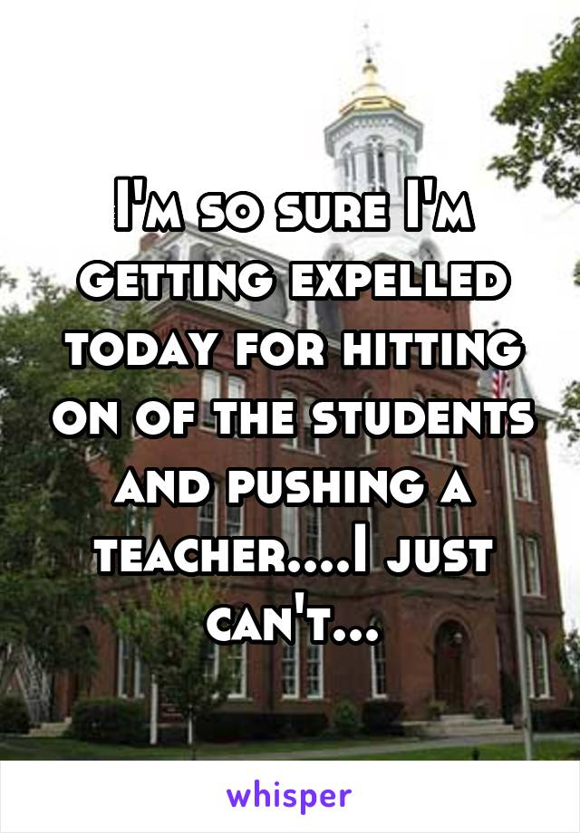 I'm so sure I'm getting expelled today for hitting on of the students and pushing a teacher....I just can't...