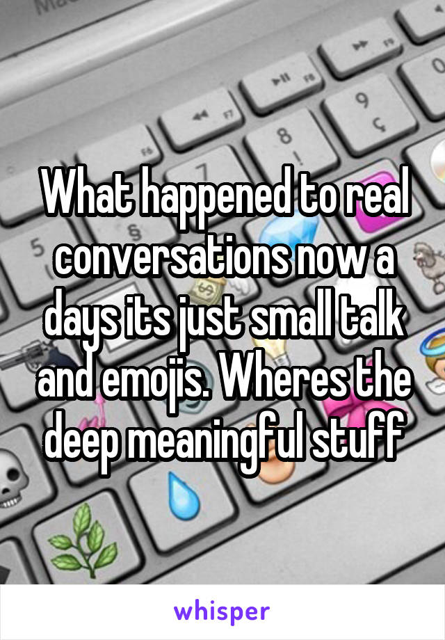 What happened to real conversations now a days its just small talk and emojis. Wheres the deep meaningful stuff