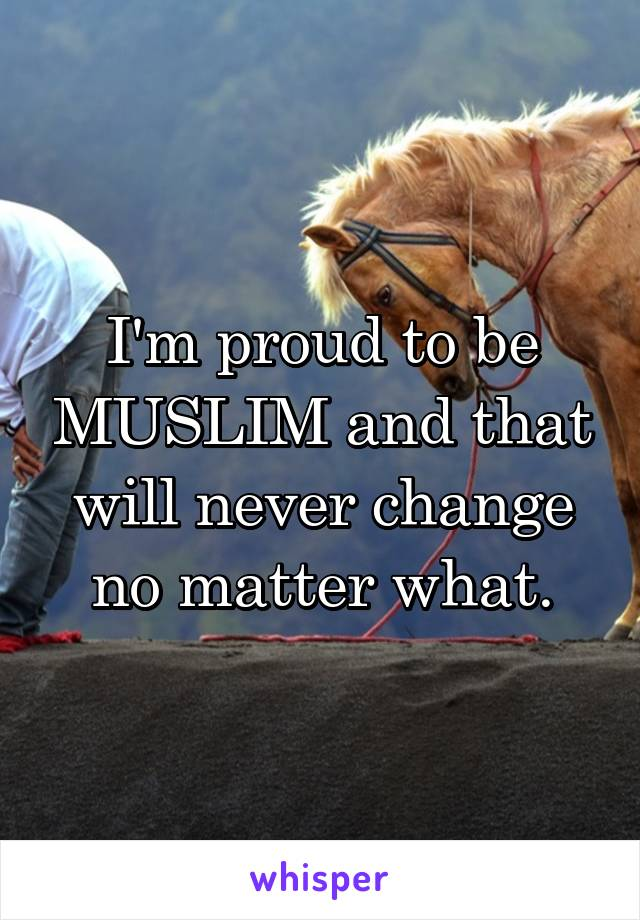 I'm proud to be MUSLIM and that will never change no matter what.