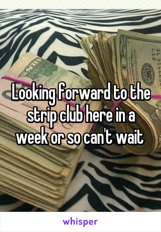 Looking forward to the strip club here in a week or so can't wait
