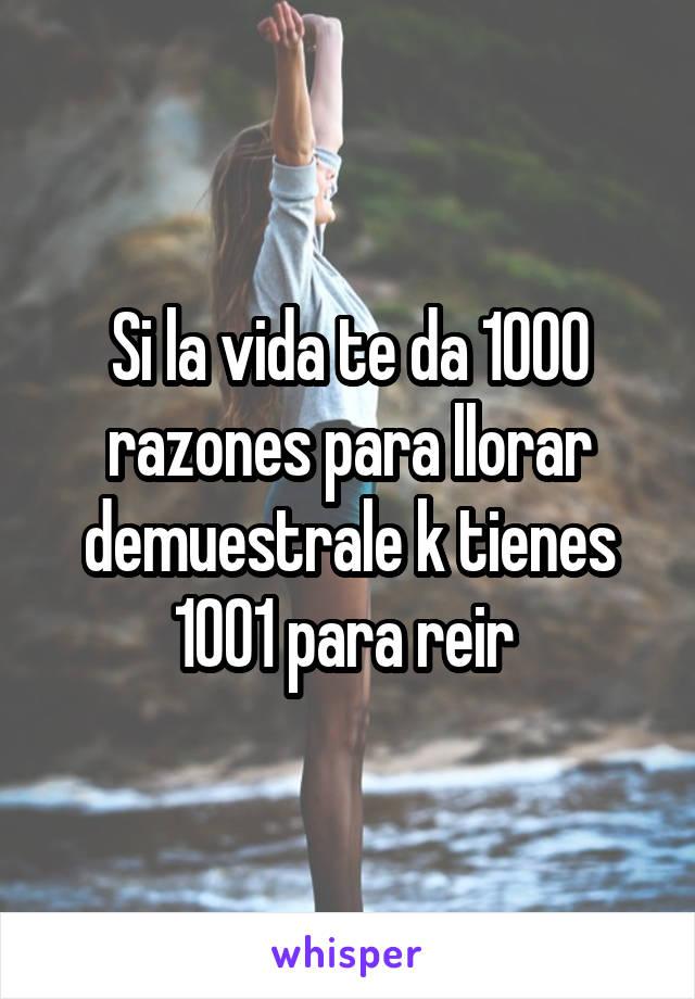 Si la vida te da 1000 razones para llorar demuestrale k tienes 1001 para reir