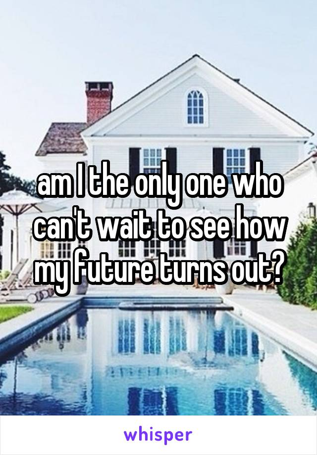 am I the only one who can't wait to see how my future turns out?