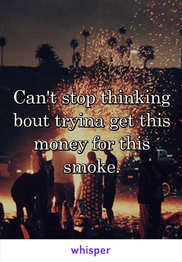 Can't stop thinking bout tryina get this money for this smoke.