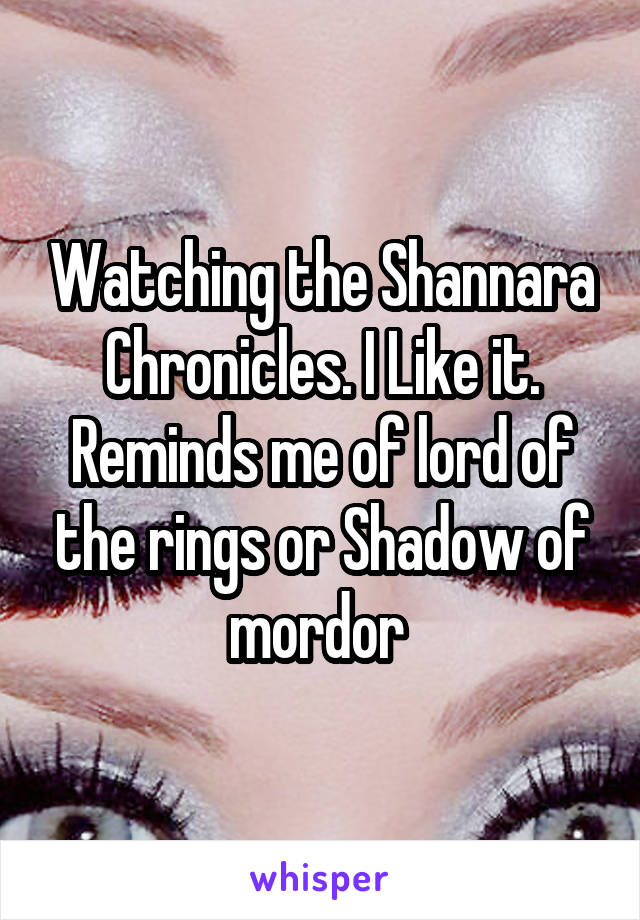 Watching the Shannara Chronicles. I Like it. Reminds me of lord of the rings or Shadow of mordor