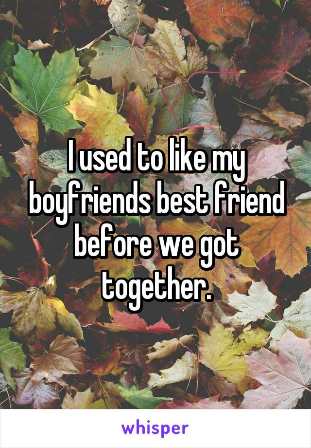 I used to like my boyfriends best friend before we got together.