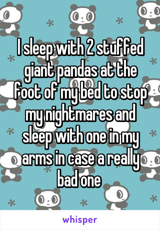 I sleep with 2 stuffed giant pandas at the foot of my bed to stop my nightmares and sleep with one in my arms in case a really bad one