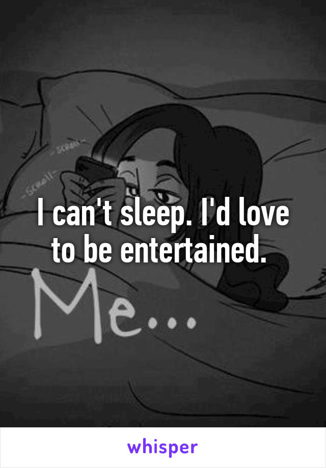 I can't sleep. I'd love to be entertained.