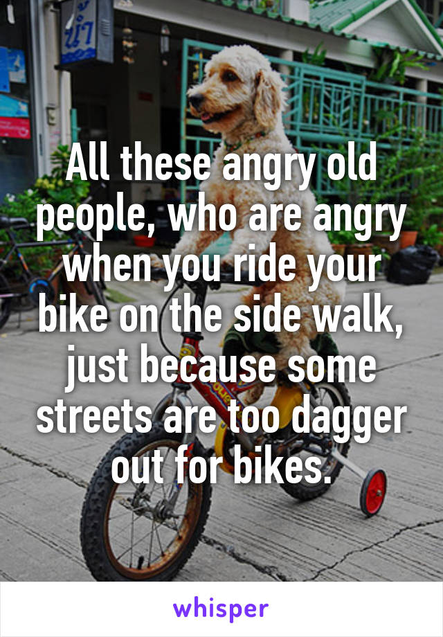 All these angry old people, who are angry when you ride your bike on the side walk, just because some streets are too dagger out for bikes.