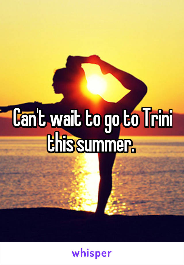 Can't wait to go to Trini this summer.