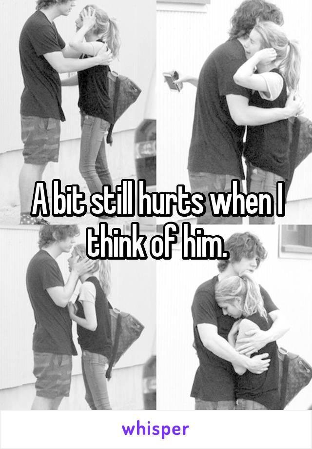 A bit still hurts when I think of him.