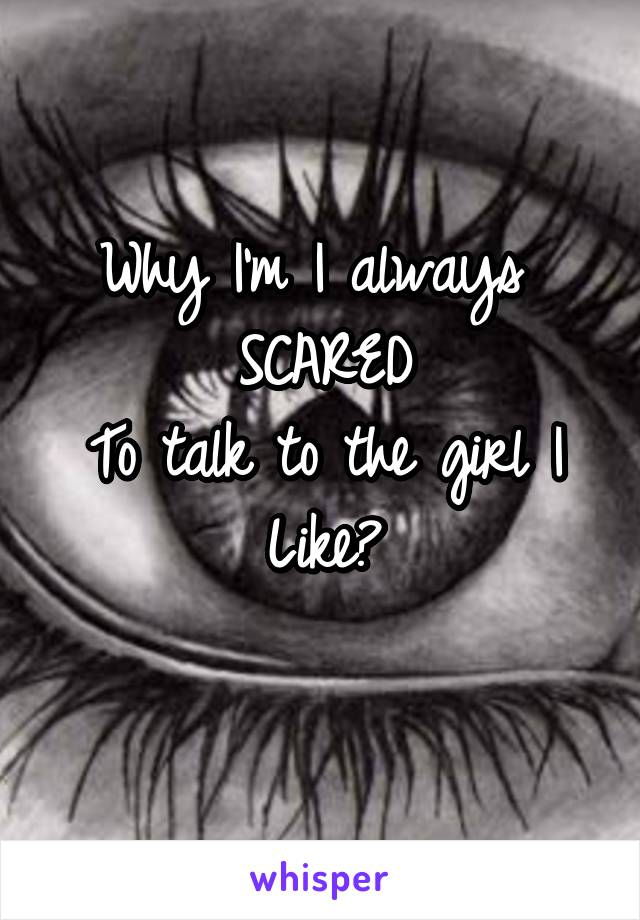 Why I'm I always  SCARED To talk to the girl I Like?