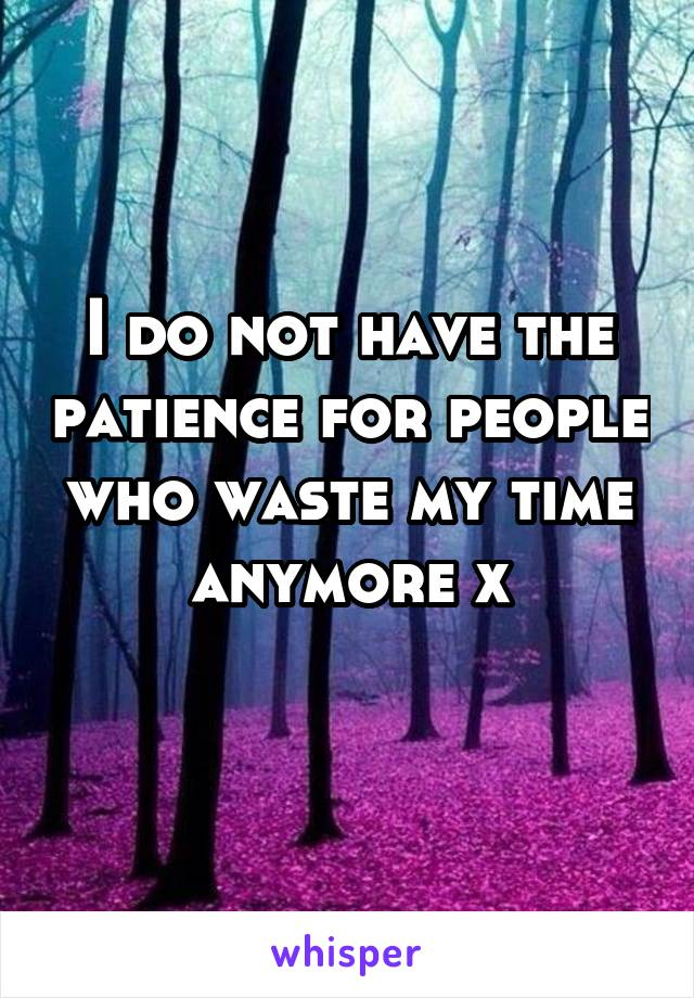 I do not have the patience for people who waste my time anymore x