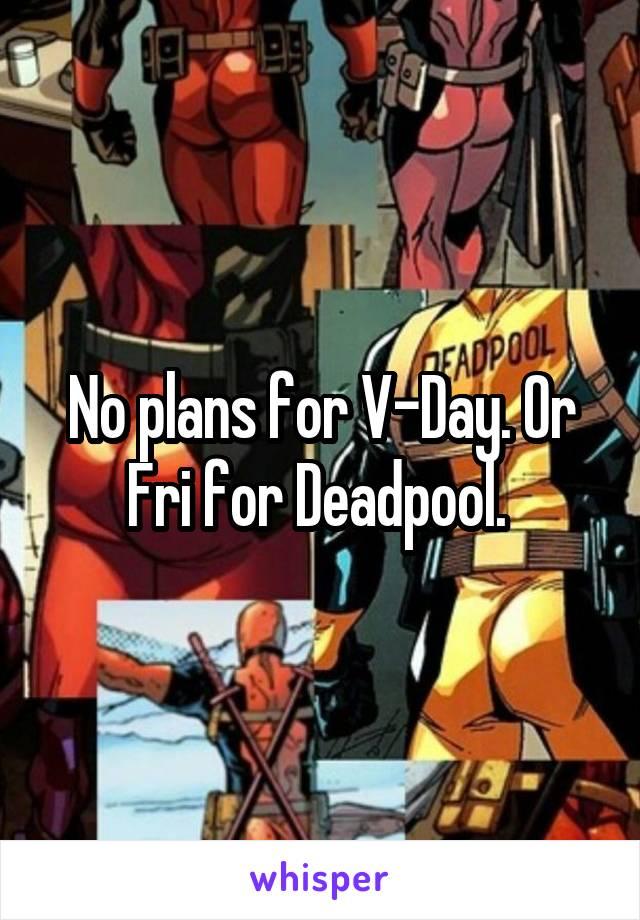 No plans for V-Day. Or Fri for Deadpool.