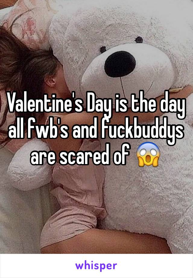 Valentine's Day is the day all fwb's and fuckbuddys are scared of 😱