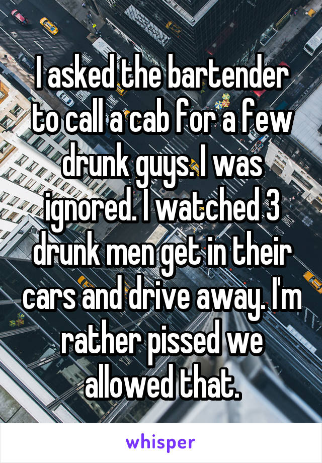 I asked the bartender to call a cab for a few drunk guys. I was ignored. I watched 3 drunk men get in their cars and drive away. I'm rather pissed we allowed that.