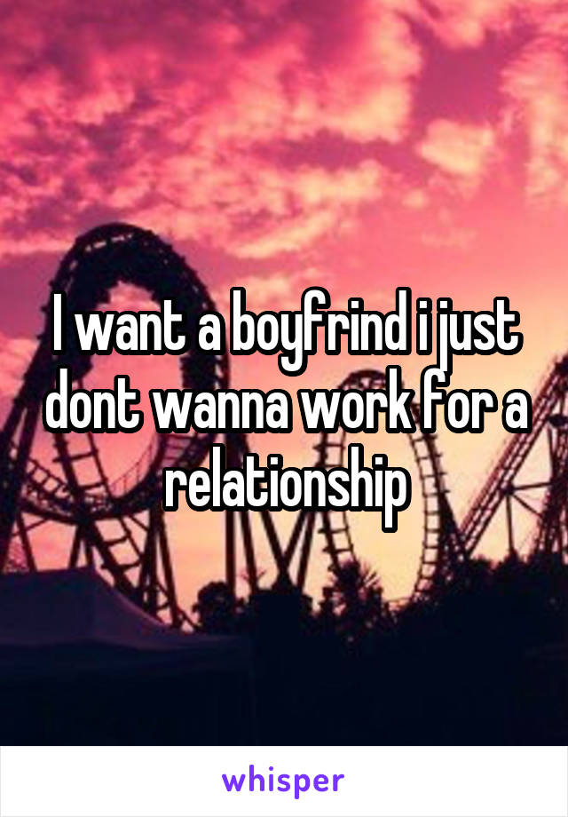 I want a boyfrind i just dont wanna work for a relationship
