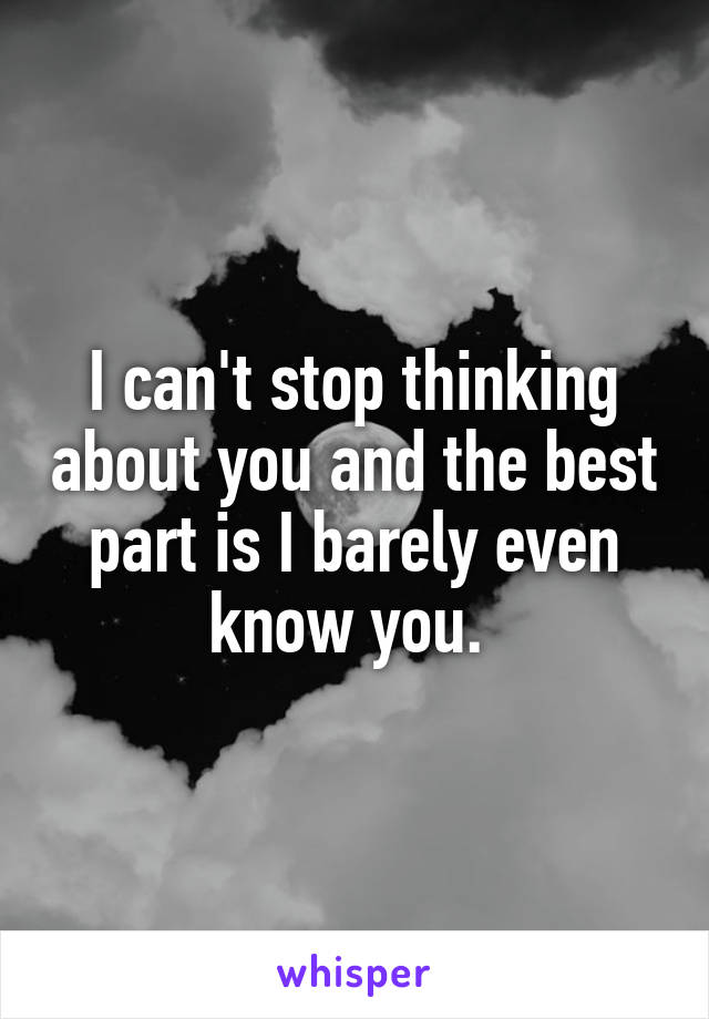 I can't stop thinking about you and the best part is I barely even know you.