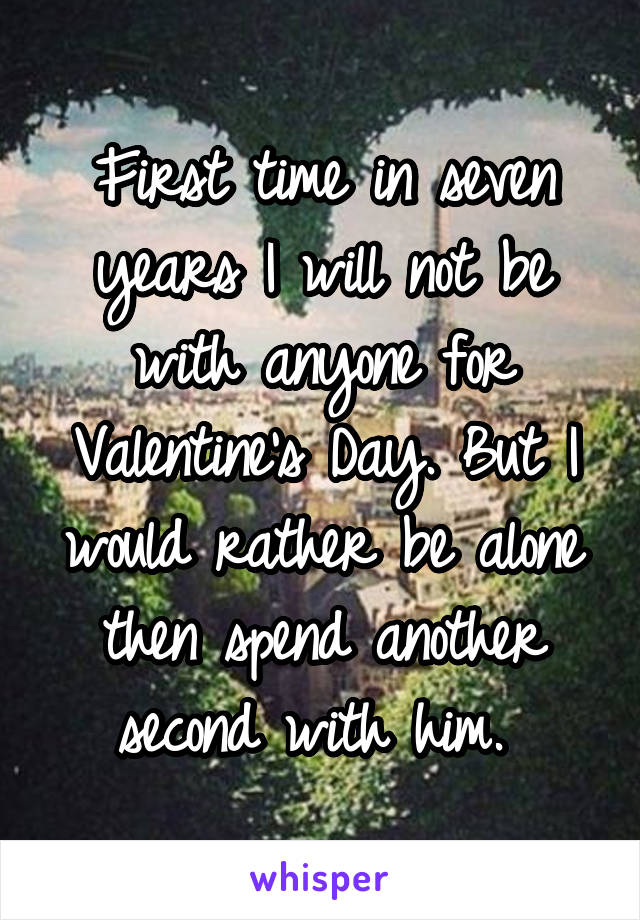 First time in seven years I will not be with anyone for Valentine's Day. But I would rather be alone then spend another second with him.