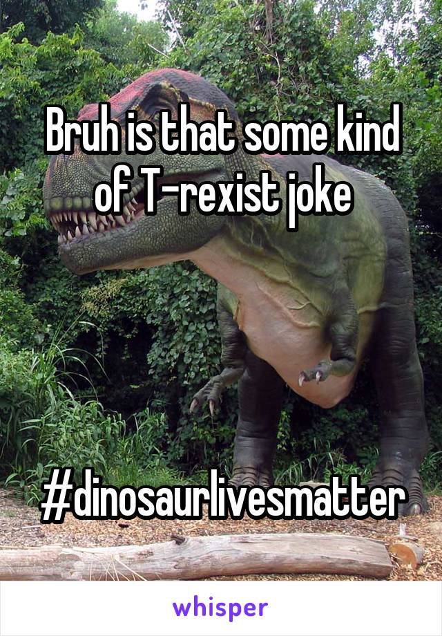 Bruh is that some kind of T-rexist joke     #dinosaurlivesmatter