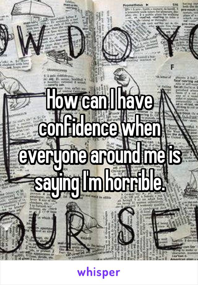 How can I have confidence when everyone around me is saying I'm horrible.
