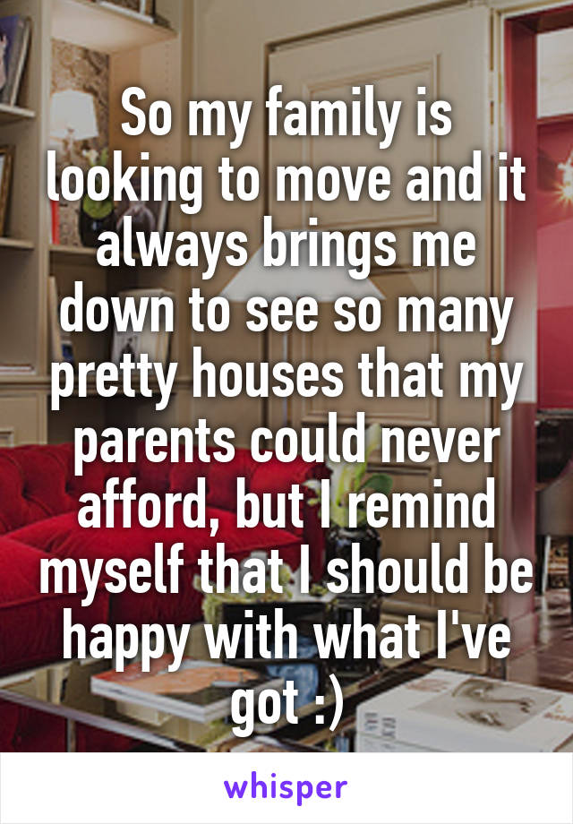 So my family is looking to move and it always brings me down to see so many pretty houses that my parents could never afford, but I remind myself that I should be happy with what I've got :)