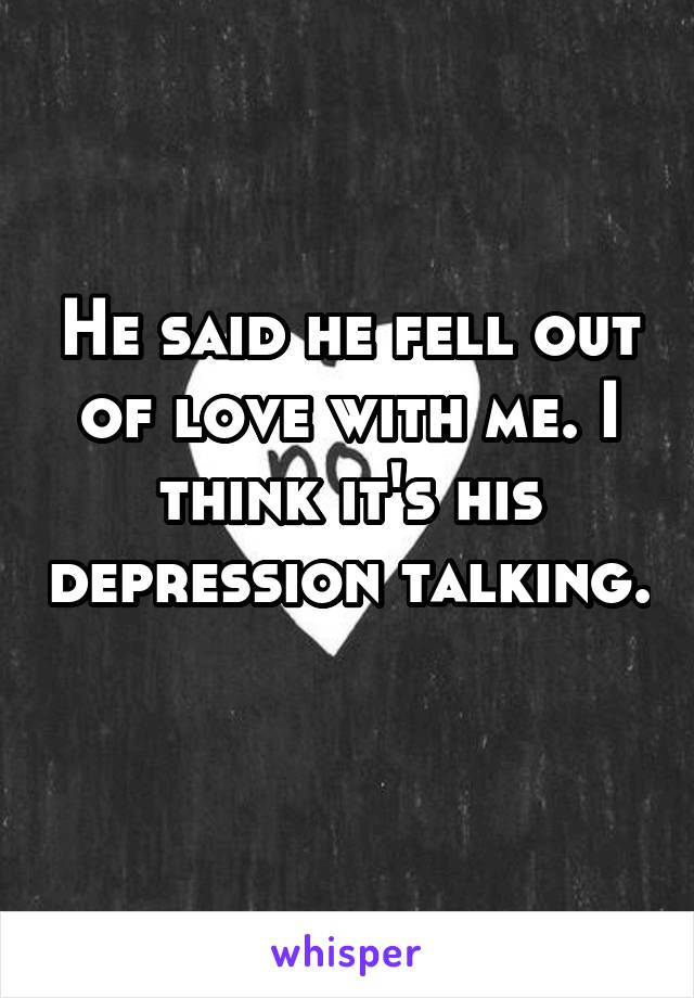 He said he fell out of love with me. I think it's his depression talking.