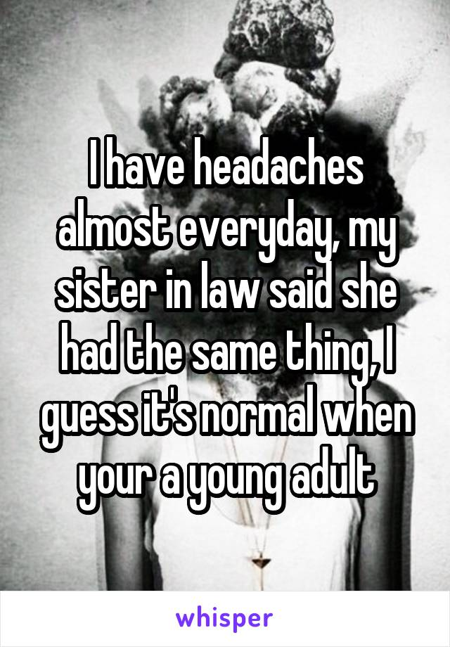 I have headaches almost everyday, my sister in law said she had the same thing, I guess it's normal when your a young adult
