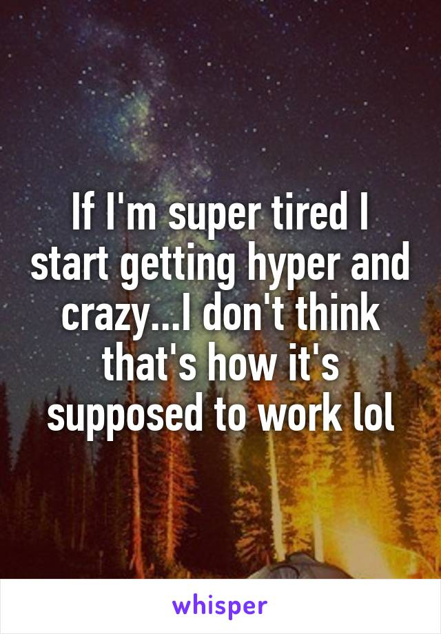 If I'm super tired I start getting hyper and crazy...I don't think that's how it's supposed to work lol